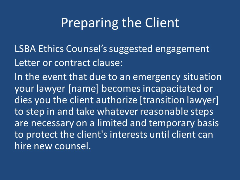 Preparing the Client LSBA Ethics Counsel's suggested engagement Letter or contract clause: In the event that due to an emergency situation your lawyer [name] becomes incapacitated or dies you the client authorize [transition lawyer] to step in and take whatever reasonable steps are necessary on a limited and temporary basis to protect the client s interests until client can hire new counsel.