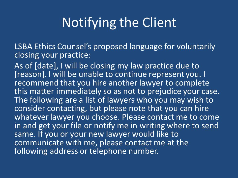 Notifying the Client LSBA Ethics Counsel's proposed language for voluntarily closing your practice: As of [date], I will be closing my law practice due to [reason].