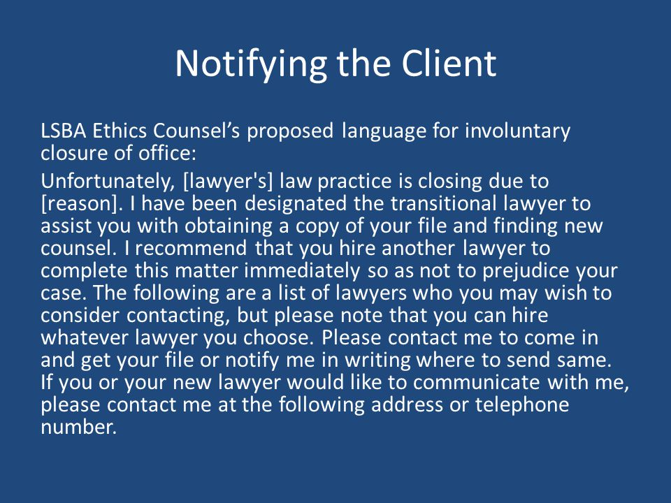 Notifying the Client LSBA Ethics Counsel's proposed language for involuntary closure of office: Unfortunately, [lawyer s] law practice is closing due to [reason].