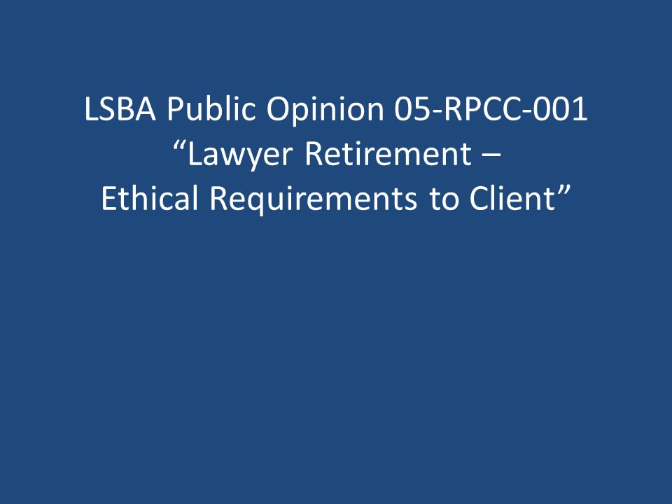 LSBA Public Opinion 05-RPCC-001 Lawyer Retirement – Ethical Requirements to Client