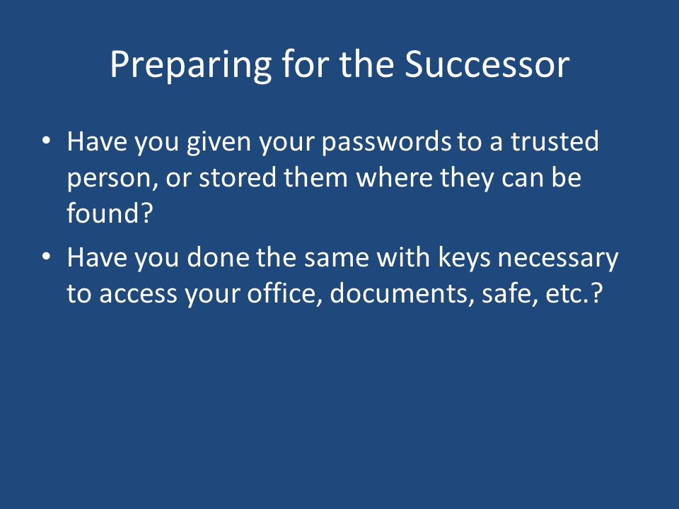 Preparing for the Successor Have you given your passwords to a trusted person, or stored them where they can be found.