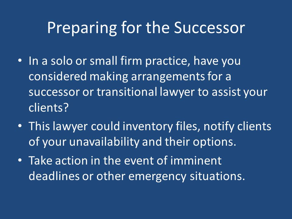 Preparing for the Successor In a solo or small firm practice, have you considered making arrangements for a successor or transitional lawyer to assist your clients.