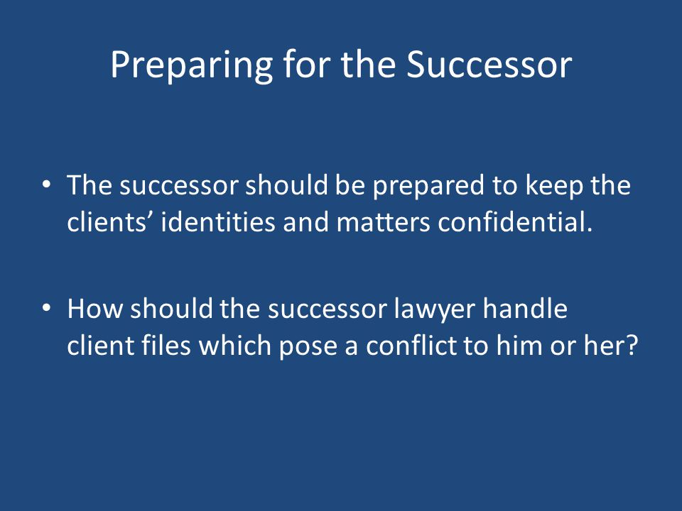 Preparing for the Successor The successor should be prepared to keep the clients' identities and matters confidential.