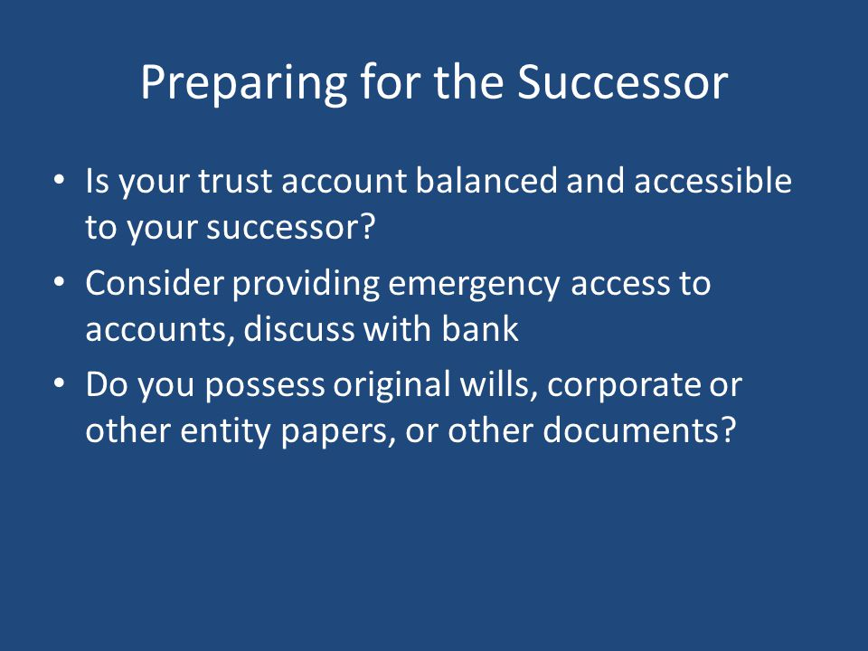 Preparing for the Successor Is your trust account balanced and accessible to your successor.