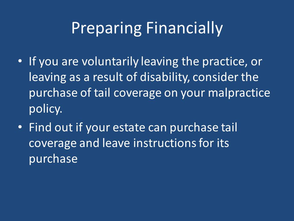 Preparing Financially If you are voluntarily leaving the practice, or leaving as a result of disability, consider the purchase of tail coverage on your malpractice policy.