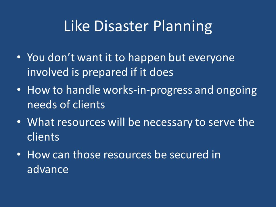 Like Disaster Planning You don't want it to happen but everyone involved is prepared if it does How to handle works-in-progress and ongoing needs of clients What resources will be necessary to serve the clients How can those resources be secured in advance