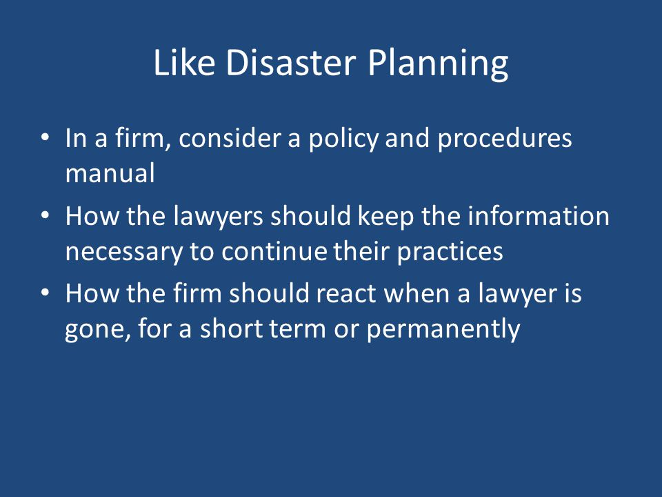 Like Disaster Planning In a firm, consider a policy and procedures manual How the lawyers should keep the information necessary to continue their practices How the firm should react when a lawyer is gone, for a short term or permanently