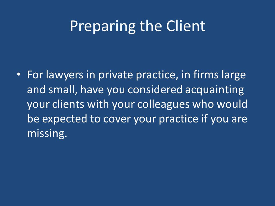 Preparing the Client For lawyers in private practice, in firms large and small, have you considered acquainting your clients with your colleagues who would be expected to cover your practice if you are missing.