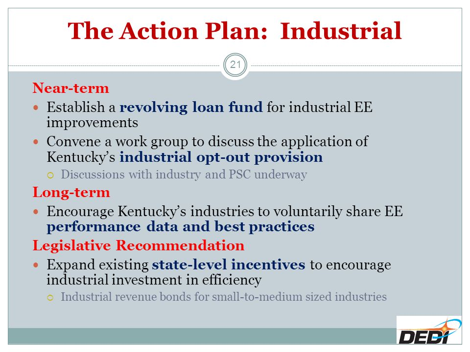 The Action Plan: Industrial Near-term Establish a revolving loan fund for industrial EE improvements Convene a work group to discuss the application of Kentucky's industrial opt-out provision  Discussions with industry and PSC underway Long-term Encourage Kentucky's industries to voluntarily share EE performance data and best practices Legislative Recommendation Expand existing state-level incentives to encourage industrial investment in efficiency  Industrial revenue bonds for small-to-medium sized industries 21