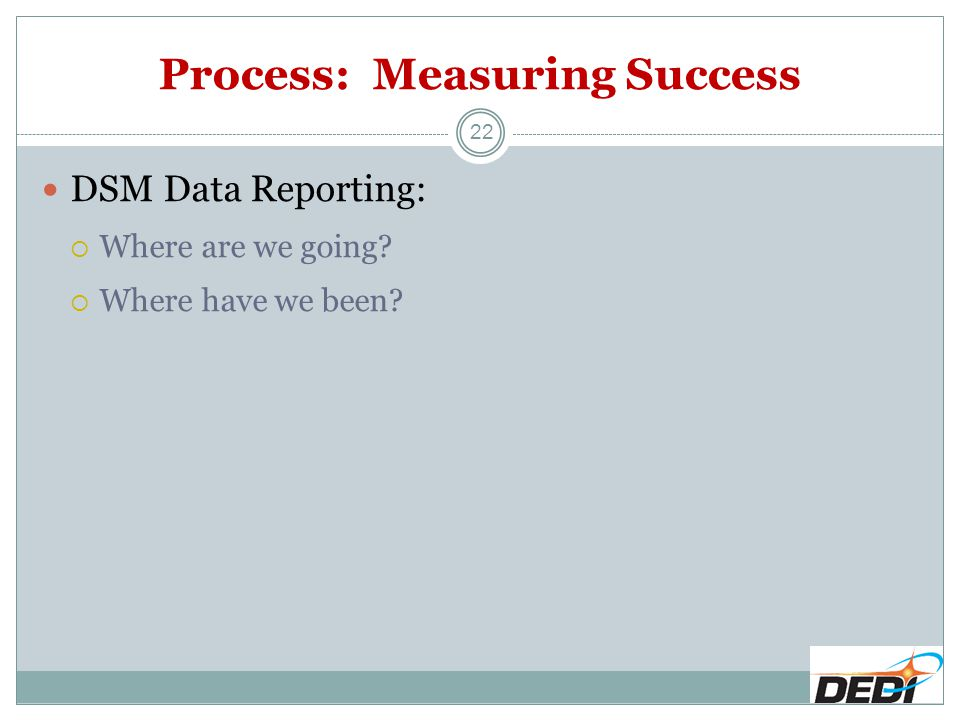 Process: Measuring Success 22 DSM Data Reporting:  Where are we going?  Where have we been?