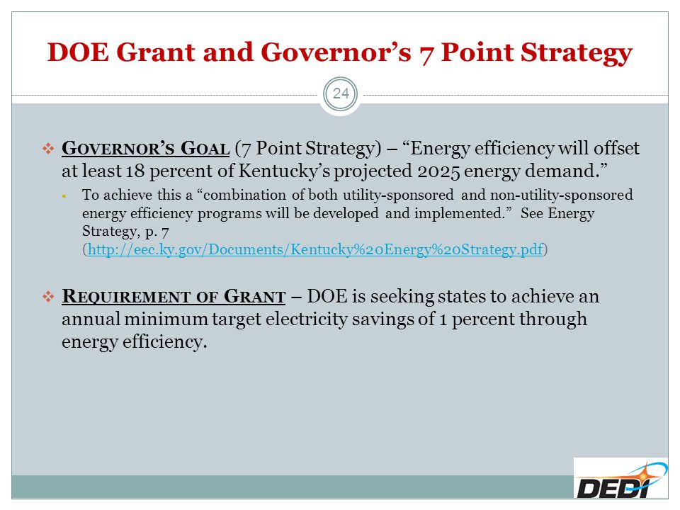 DOE Grant and Governor's 7 Point Strategy  G OVERNOR ' S G OAL (7 Point Strategy) – Energy efficiency will offset at least 18 percent of Kentucky's projected 2025 energy demand.  To achieve this a combination of both utility-sponsored and non-utility-sponsored energy efficiency programs will be developed and implemented. See Energy Strategy, p.