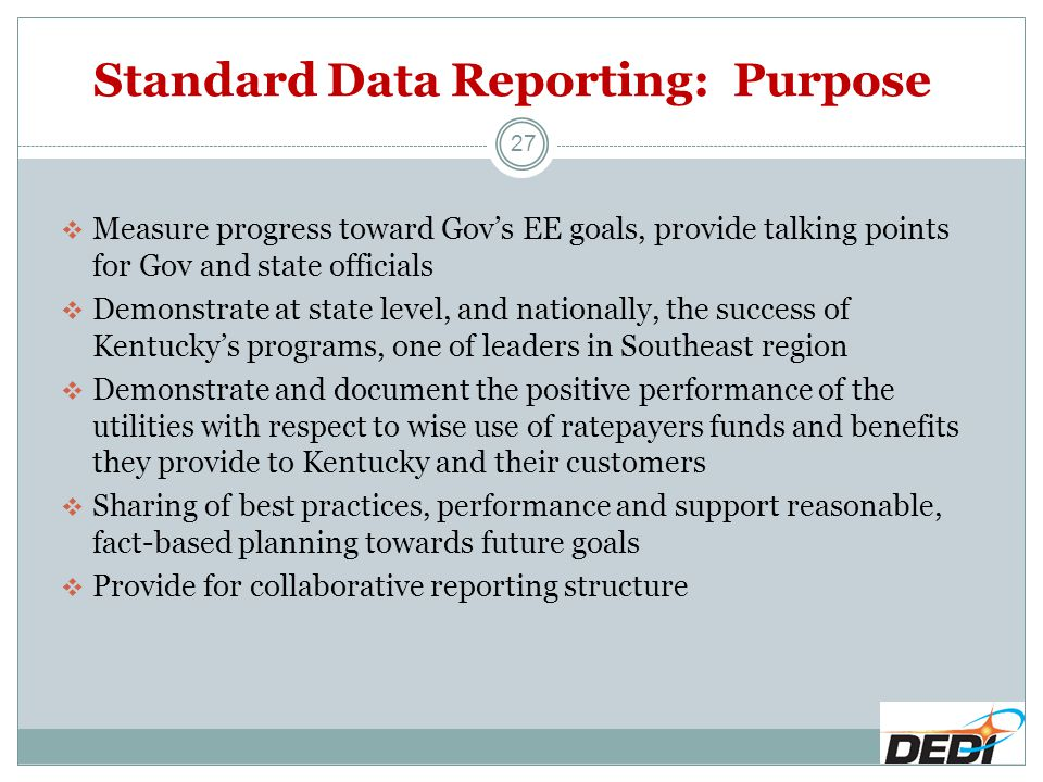 Standard Data Reporting: Purpose  Measure progress toward Gov's EE goals, provide talking points for Gov and state officials  Demonstrate at state level, and nationally, the success of Kentucky's programs, one of leaders in Southeast region  Demonstrate and document the positive performance of the utilities with respect to wise use of ratepayers funds and benefits they provide to Kentucky and their customers  Sharing of best practices, performance and support reasonable, fact-based planning towards future goals  Provide for collaborative reporting structure 27