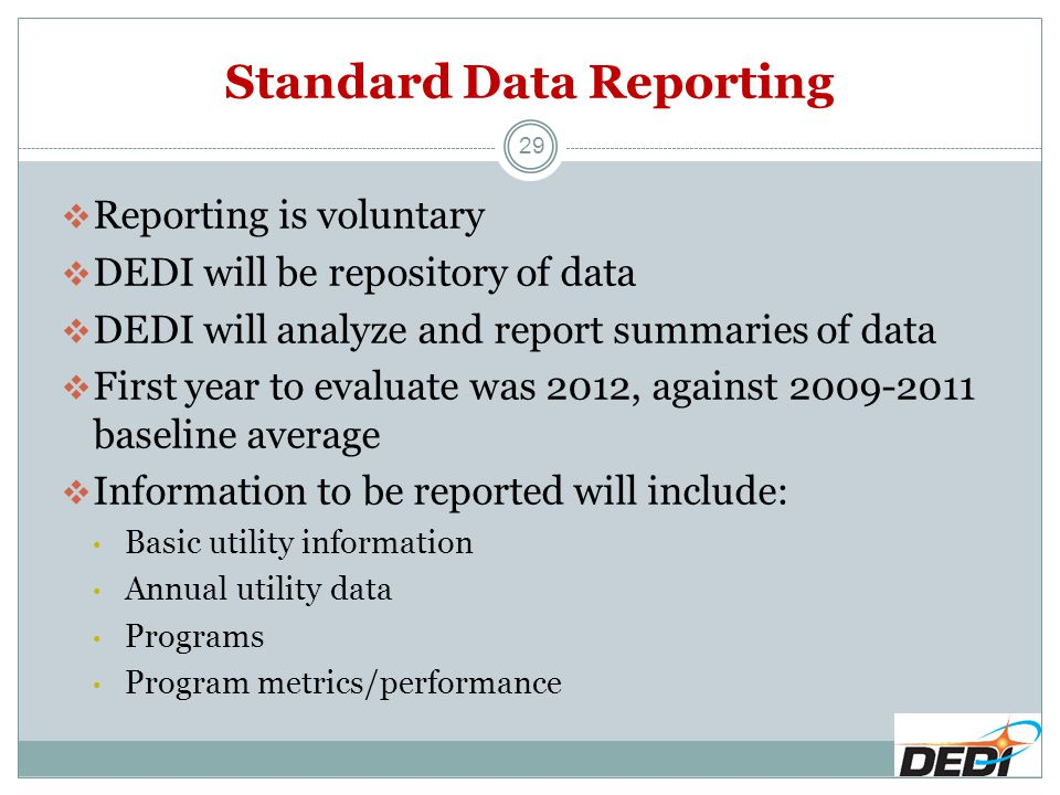 Standard Data Reporting  Reporting is voluntary  DEDI will be repository of data  DEDI will analyze and report summaries of data  First year to evaluate was 2012, against 2009-2011 baseline average  Information to be reported will include: Basic utility information Annual utility data Programs Program metrics/performance 29