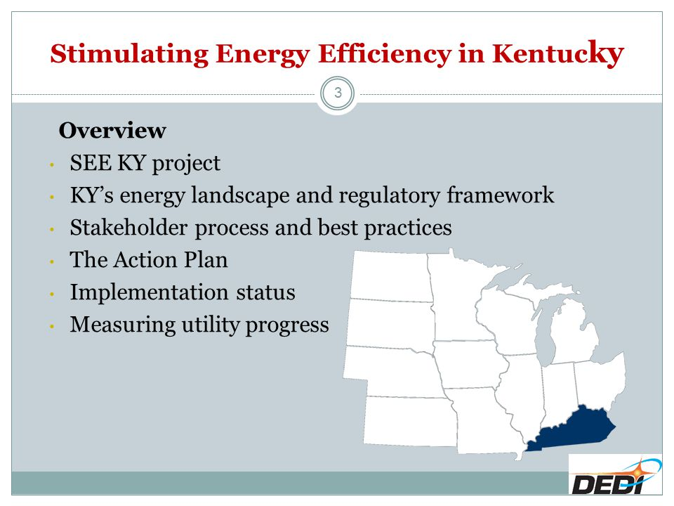 3 Overview SEE KY project KY's energy landscape and regulatory framework Stakeholder process and best practices The Action Plan Implementation status Measuring utility progress Stimulating Energy Efficiency in Kentuc ky