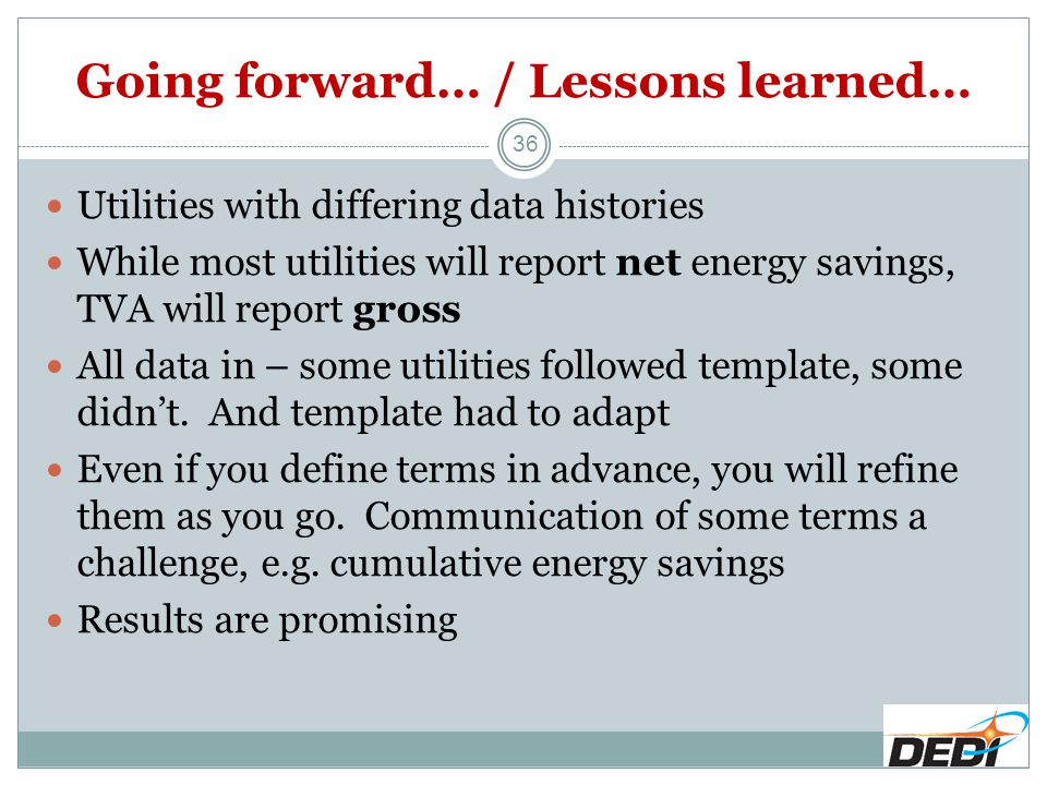 Going forward… / Lessons learned… 36 Utilities with differing data histories While most utilities will report net energy savings, TVA will report gross All data in – some utilities followed template, some didn't.