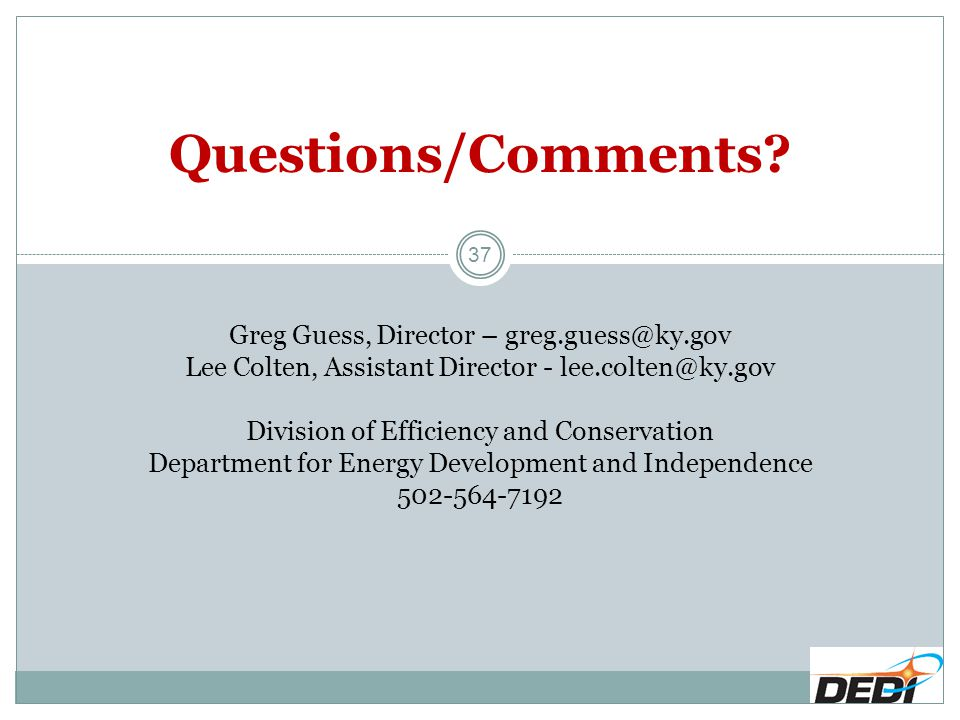 Questions/Comments? Greg Guess, Director – greg.guess@ky.gov Lee Colten, Assistant Director - lee.colten@ky.gov Division of Efficiency and Conservatio