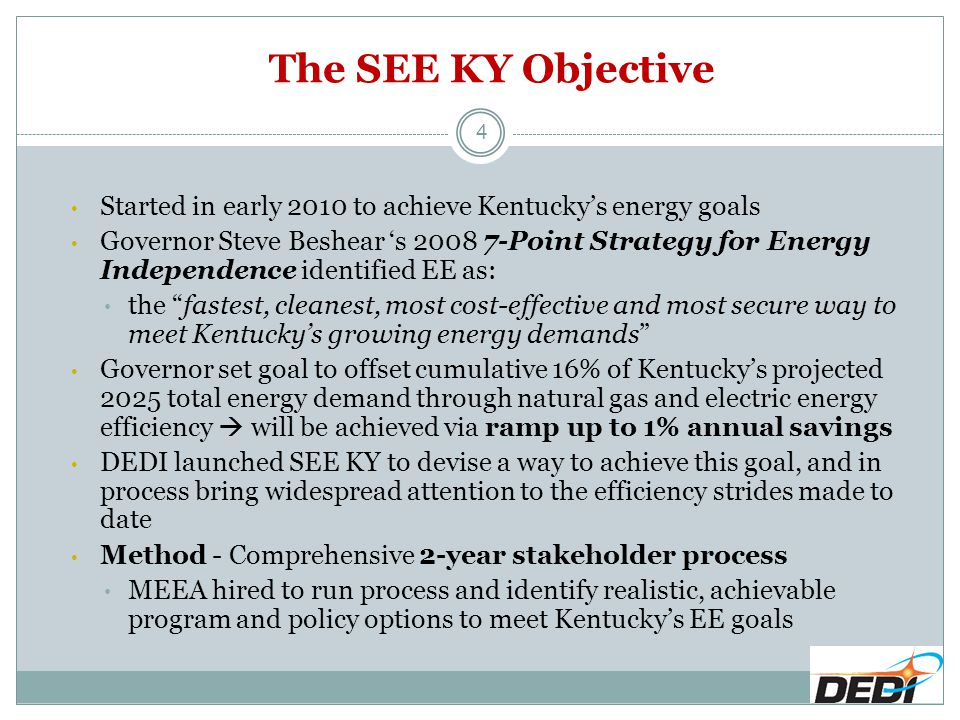 The SEE KY Objective 4 Started in early 2010 to achieve Kentucky's energy goals Governor Steve Beshear 's 2008 7-Point Strategy for Energy Independence identified EE as: the fastest, cleanest, most cost-effective and most secure way to meet Kentucky's growing energy demands Governor set goal to offset cumulative 16% of Kentucky's projected 2025 total energy demand through natural gas and electric energy efficiency  will be achieved via ramp up to 1% annual savings DEDI launched SEE KY to devise a way to achieve this goal, and in process bring widespread attention to the efficiency strides made to date Method - Comprehensive 2-year stakeholder process MEEA hired to run process and identify realistic, achievable program and policy options to meet Kentucky's EE goals