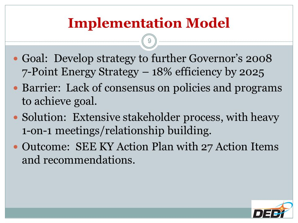 Implementation Model 9 Goal: Develop strategy to further Governor's 2008 7-Point Energy Strategy – 18% efficiency by 2025 Barrier: Lack of consensus o