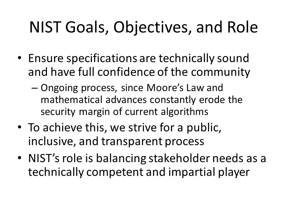 NIST Process Since 1976, NIST has used a variety of processes to develop cryptographic standards and guidelines, including: – International competitions, – Adoption of existing standards, and – Development of new cryptographic specifications in collaboration with industry, academia, and government.