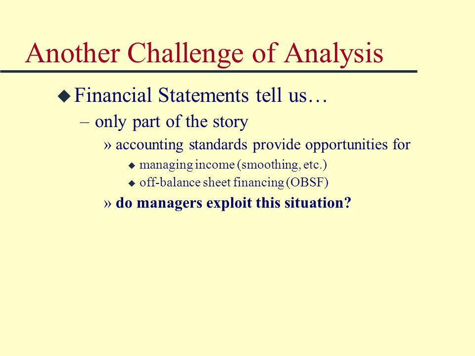 Another Challenge of Analysis u Financial Statements tell us… –only part of the story »accounting standards provide opportunities for u managing income (smoothing, etc.) u off-balance sheet financing (OBSF) »do managers exploit this situation?