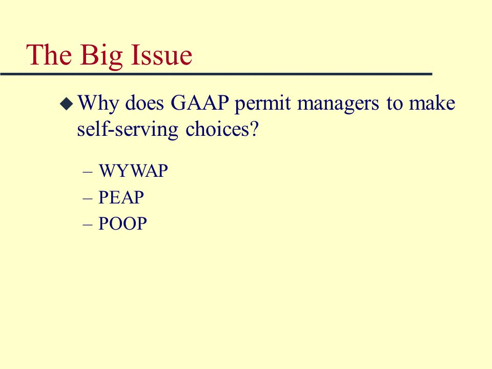 The Big Issue –WYWAP –PEAP –POOP u Why does GAAP permit managers to make self-serving choices