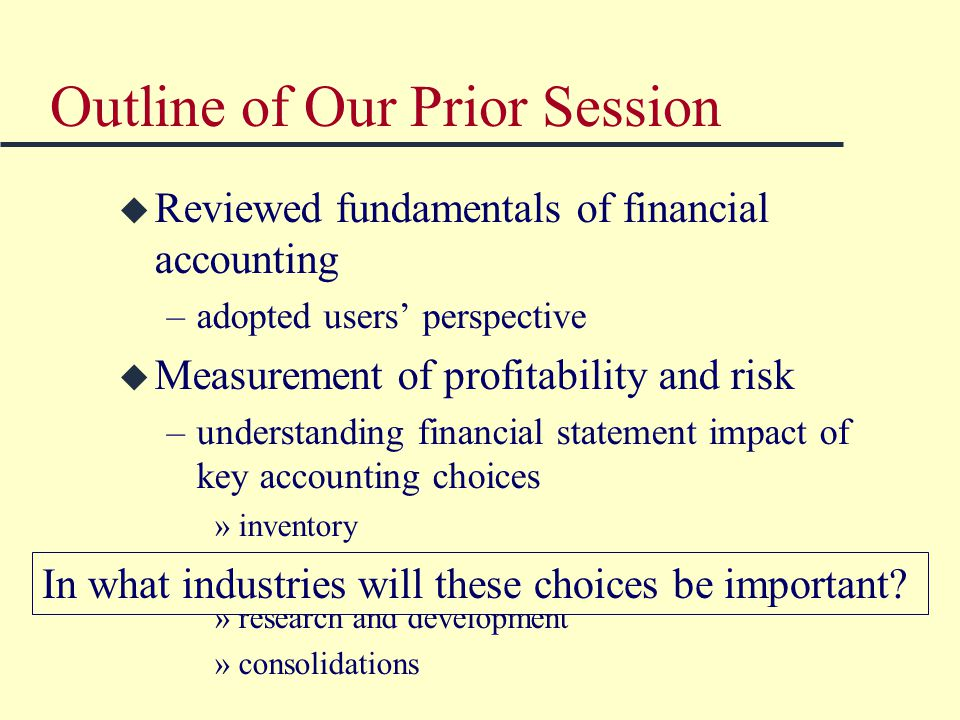 Outline of Our Prior Session u Reviewed fundamentals of financial accounting –adopted users' perspective u Measurement of profitability and risk –understanding financial statement impact of key accounting choices »inventory »depreciation »research and development »consolidations In what industries will these choices be important?