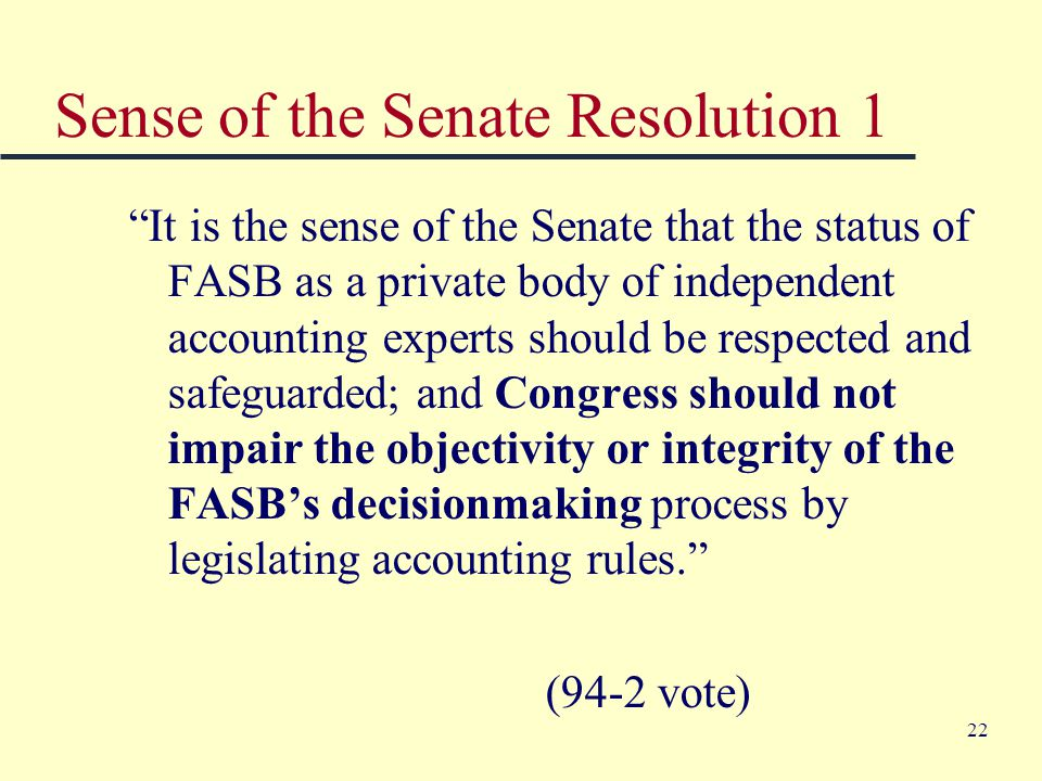 22 Sense of the Senate Resolution 1 It is the sense of the Senate that the status of FASB as a private body of independent accounting experts should be respected and safeguarded; and Congress should not impair the objectivity or integrity of the FASB's decisionmaking process by legislating accounting rules. (94-2 vote)