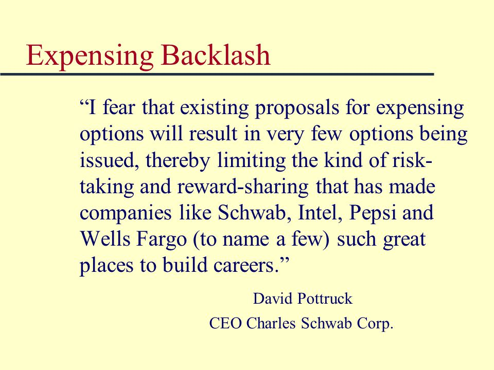 Expensing Backlash I fear that existing proposals for expensing options will result in very few options being issued, thereby limiting the kind of risk- taking and reward-sharing that has made companies like Schwab, Intel, Pepsi and Wells Fargo (to name a few) such great places to build careers. David Pottruck CEO Charles Schwab Corp.