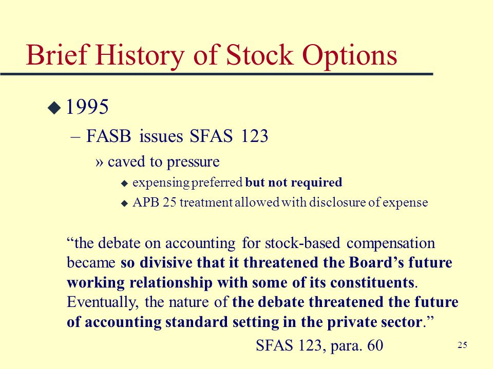 25 Brief History of Stock Options u 1995 –FASB issues SFAS 123 »caved to pressure u expensing preferred but not required u APB 25 treatment allowed with disclosure of expense the debate on accounting for stock-based compensation became so divisive that it threatened the Board's future working relationship with some of its constituents.