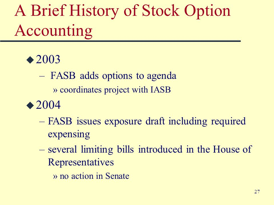 27 A Brief History of Stock Option Accounting u 2003 – FASB adds options to agenda »coordinates project with IASB u 2004 –FASB issues exposure draft including required expensing –several limiting bills introduced in the House of Representatives »no action in Senate