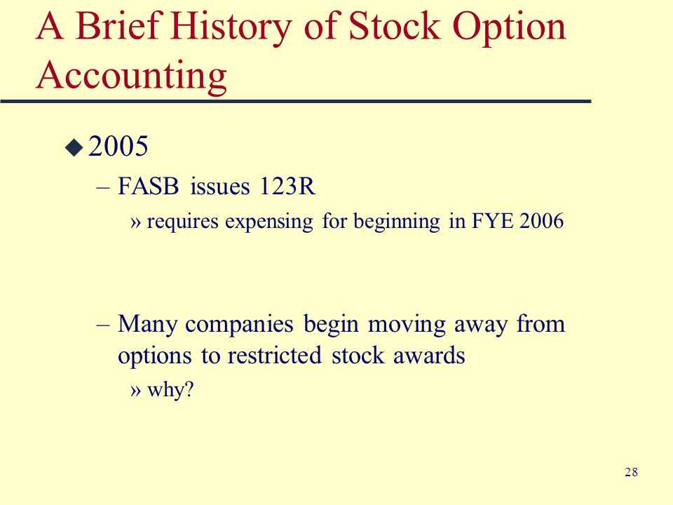 28 A Brief History of Stock Option Accounting u 2005 –FASB issues 123R »requires expensing for beginning in FYE 2006 –Many companies begin moving away from options to restricted stock awards »why