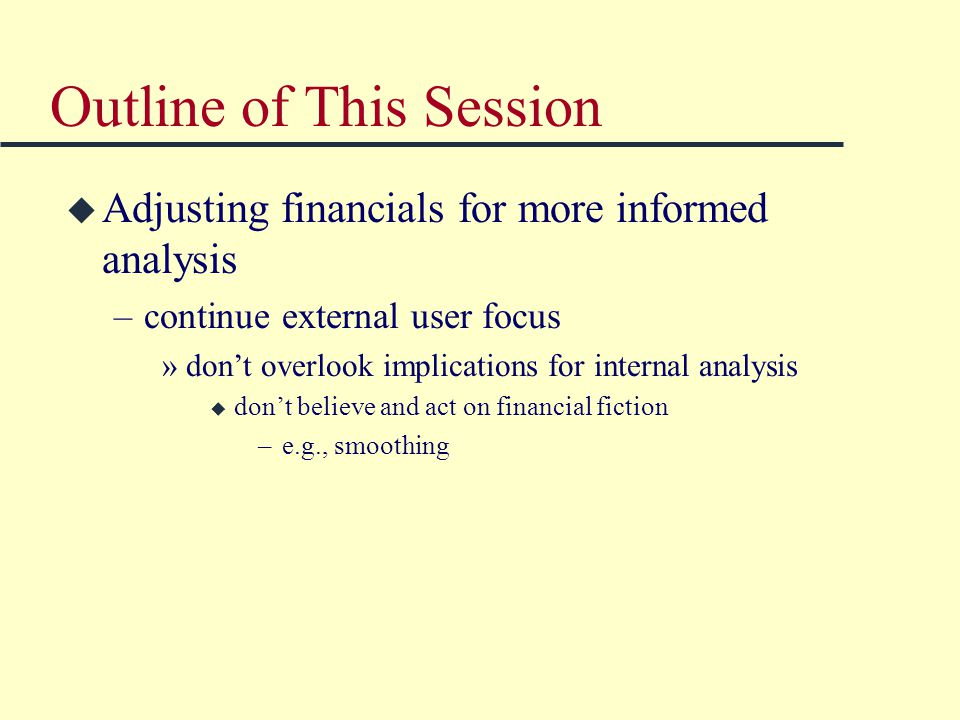 Outline of This Session u Adjusting financials for more informed analysis –continue external user focus »don't overlook implications for internal analysis u don't believe and act on financial fiction –e.g., smoothing