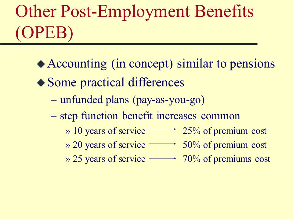 Other Post-Employment Benefits (OPEB) u Accounting (in concept) similar to pensions u Some practical differences –unfunded plans (pay-as-you-go) –step function benefit increases common »10 years of service25% of premium cost »20 years of service50% of premium cost »25 years of service70% of premiums cost