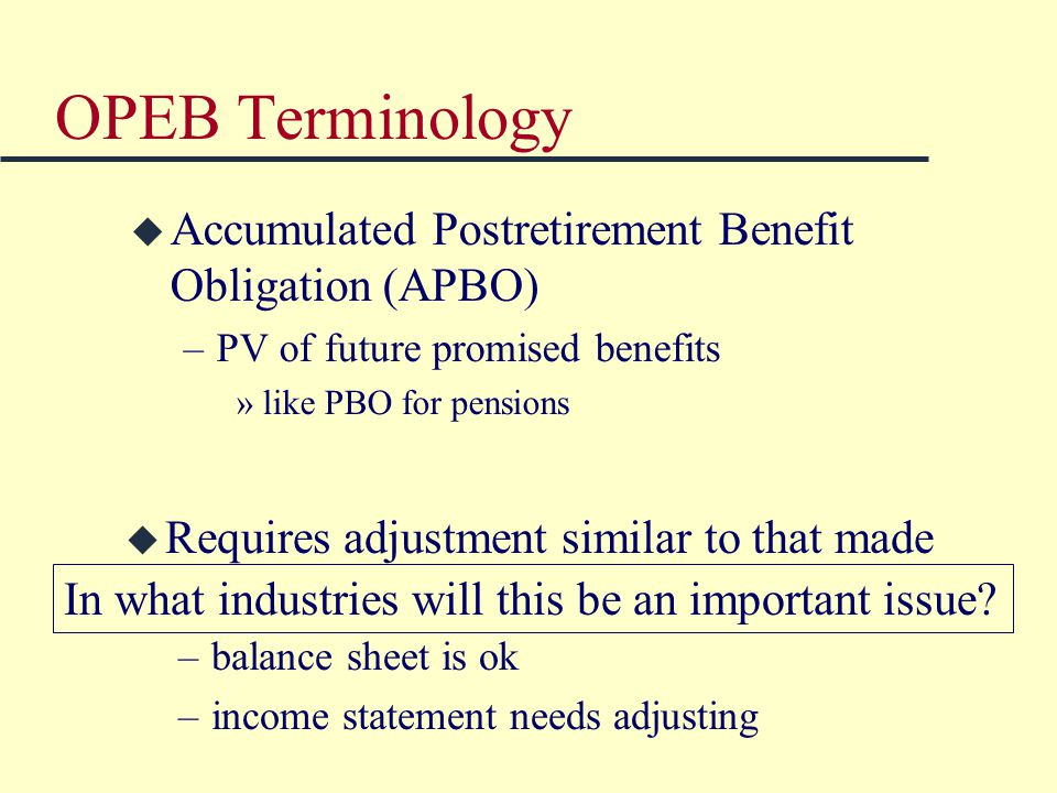 OPEB Terminology u Accumulated Postretirement Benefit Obligation (APBO) –PV of future promised benefits »like PBO for pensions u Requires adjustment similar to that made for pensions –balance sheet is ok –income statement needs adjusting In what industries will this be an important issue?