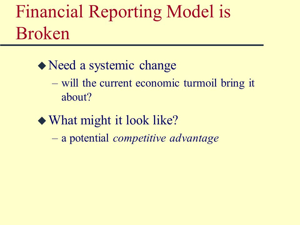 Financial Reporting Model is Broken u Need a systemic change –will the current economic turmoil bring it about.