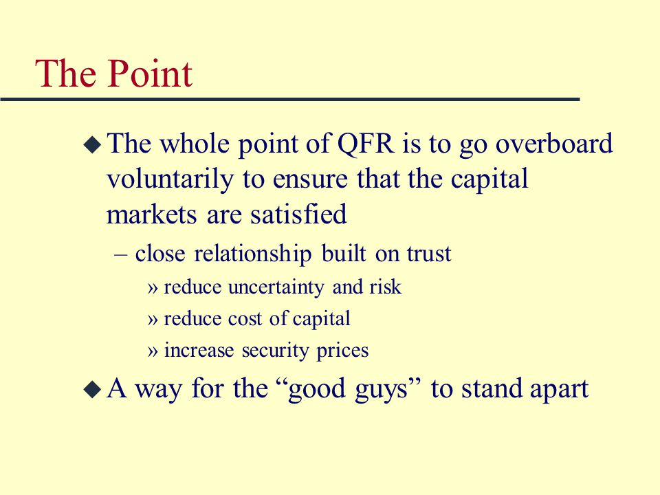 The Point u The whole point of QFR is to go overboard voluntarily to ensure that the capital markets are satisfied –close relationship built on trust »reduce uncertainty and risk »reduce cost of capital »increase security prices u A way for the good guys to stand apart