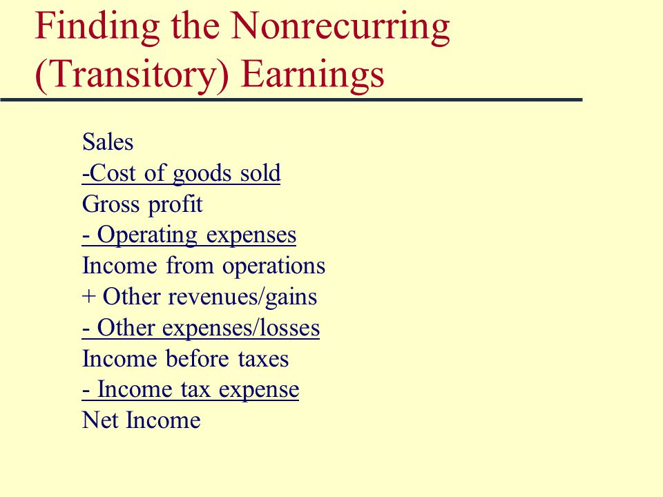 Finding the Nonrecurring (Transitory) Earnings Sales -Cost of goods sold Gross profit - Operating expenses Income from operations + Other revenues/gains - Other expenses/losses Income before taxes - Income tax expense Net Income