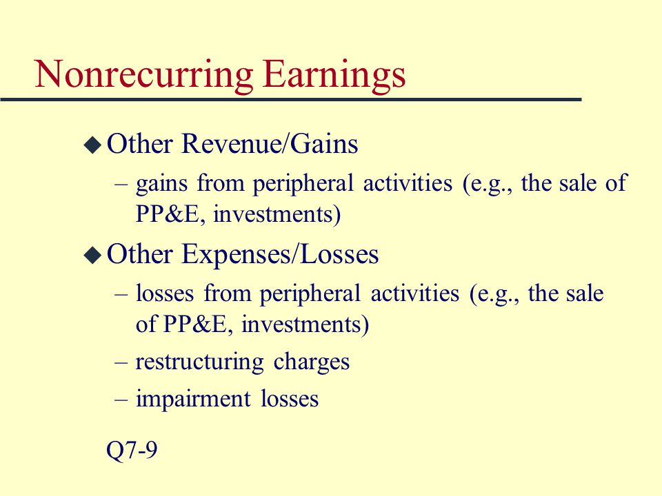 Nonrecurring Earnings u Other Revenue/Gains –gains from peripheral activities (e.g., the sale of PP&E, investments) u Other Expenses/Losses –losses from peripheral activities (e.g., the sale of PP&E, investments) –restructuring charges –impairment losses Q7-9