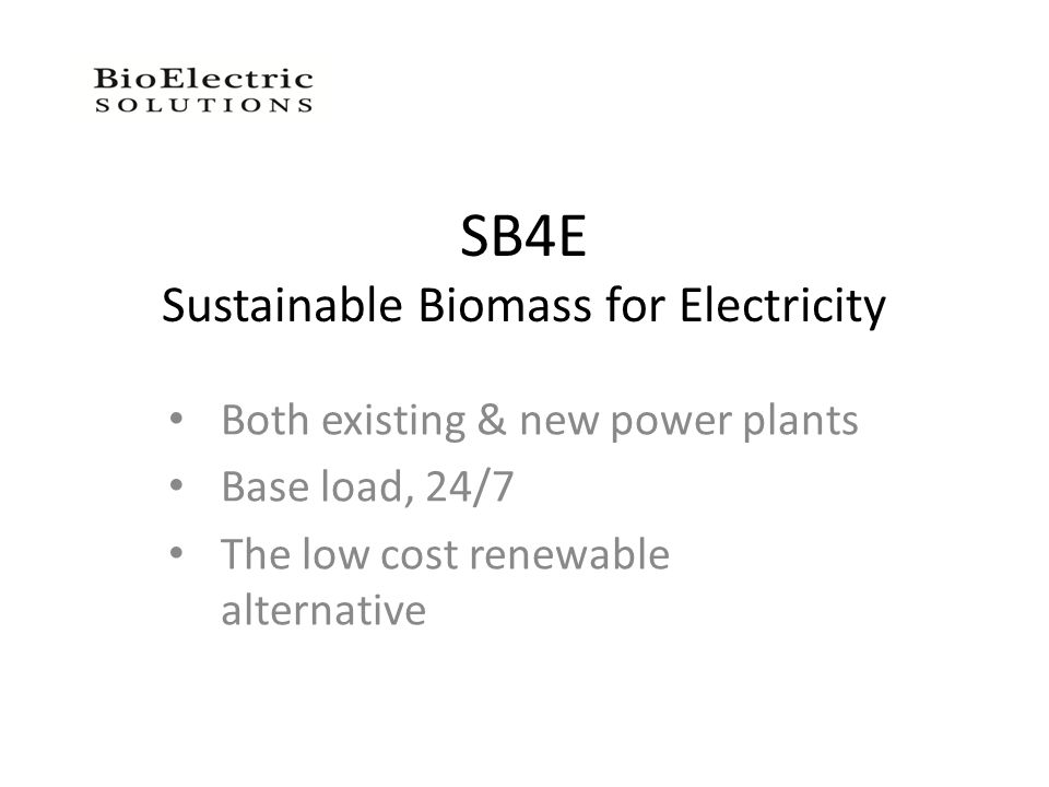 SB4E Sustainable Biomass for Electricity Both existing & new power plants Base load, 24/7 The low cost renewable alternative