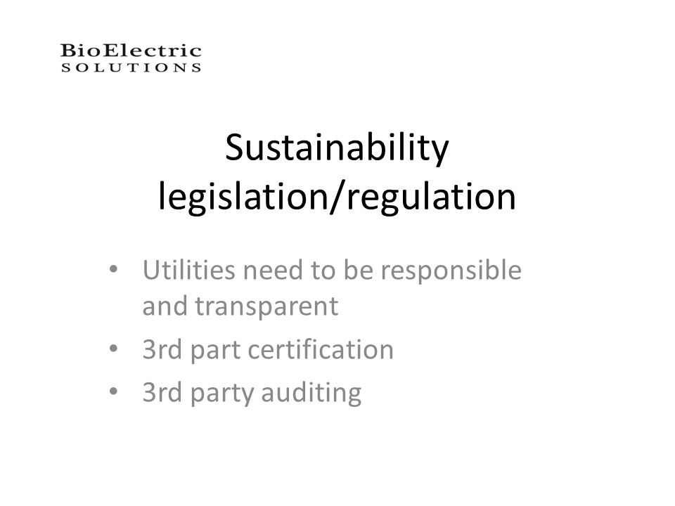 Sustainability legislation/regulation Utilities need to be responsible and transparent 3rd part certification 3rd party auditing