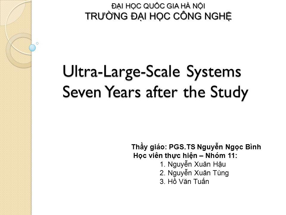 Ultra-Large-Scale Systems Seven Years after the Study ĐẠI HỌC QUỐC GIA HÀ NỘI TRƯỜNG ĐẠI HỌC CÔNG NGHỆ Thầy giáo: PGS.TS Nguyễn Ngọc Bình Học viên thực hiện – Nhóm 11: 1.