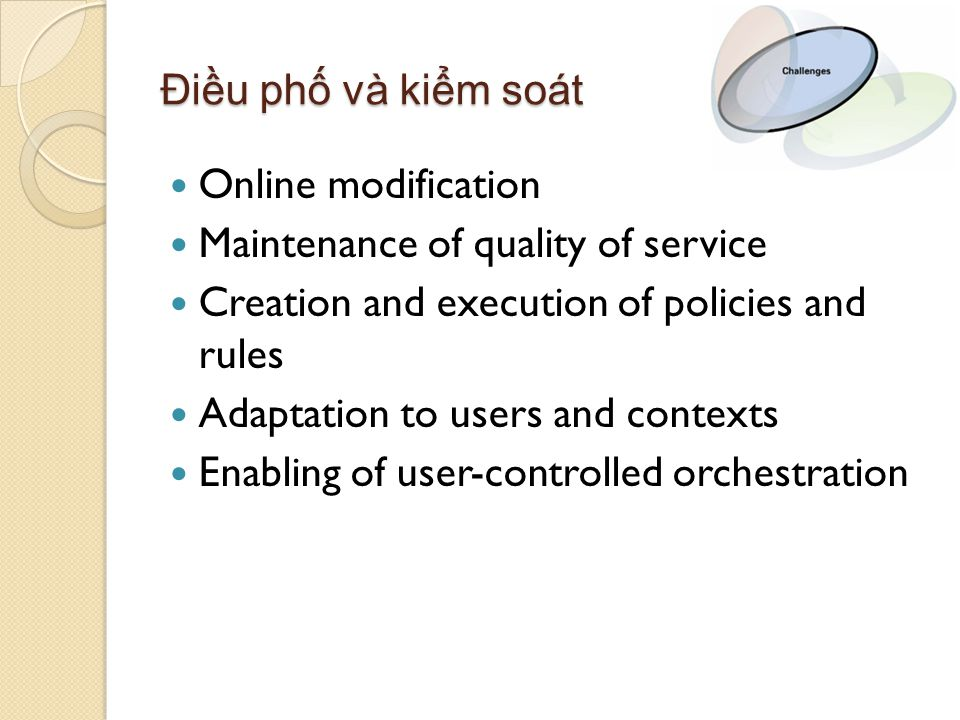 Điều phố và kiểm soát Online modification Maintenance of quality of service Creation and execution of policies and rules Adaptation to users and contexts Enabling of user-controlled orchestration