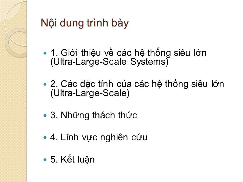 Nội dung trình bày 1. Giới thiệu về các hệ thống siêu lớn (Ultra-Large-Scale Systems) 2. Các đặc tính của các hệ thống siêu lớn (Ultra-Large-Scale) 3.