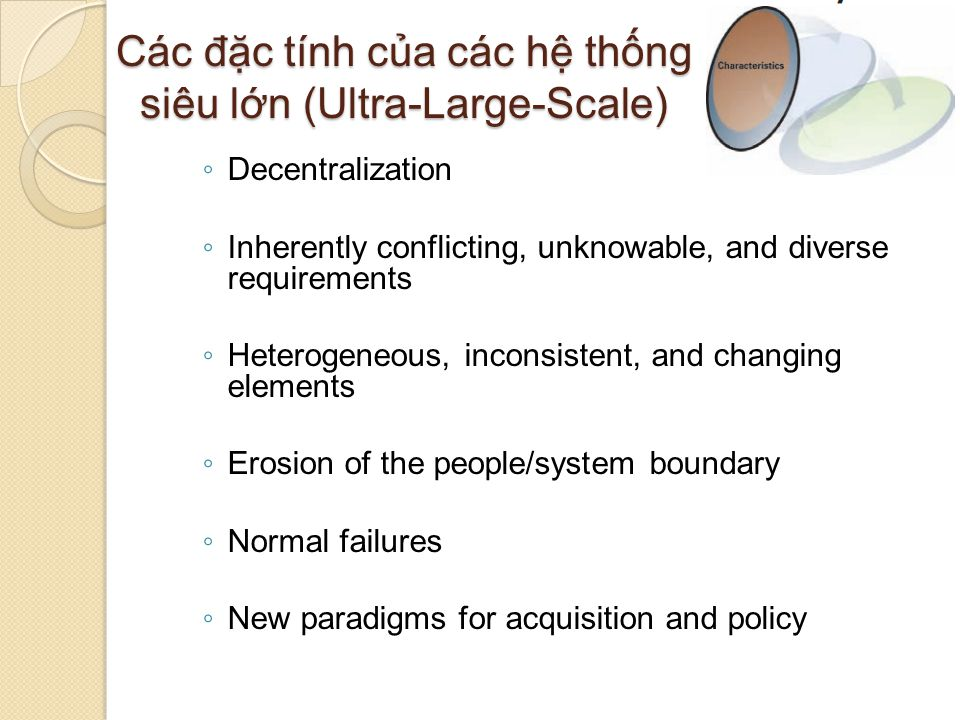 Các đặc tính của các hệ thống siêu lớn (Ultra-Large-Scale) ◦ Decentralization ◦ Inherently conflicting, unknowable, and diverse requirements ◦ Heterogeneous, inconsistent, and changing elements ◦ Erosion of the people/system boundary ◦ Normal failures ◦ New paradigms for acquisition and policy