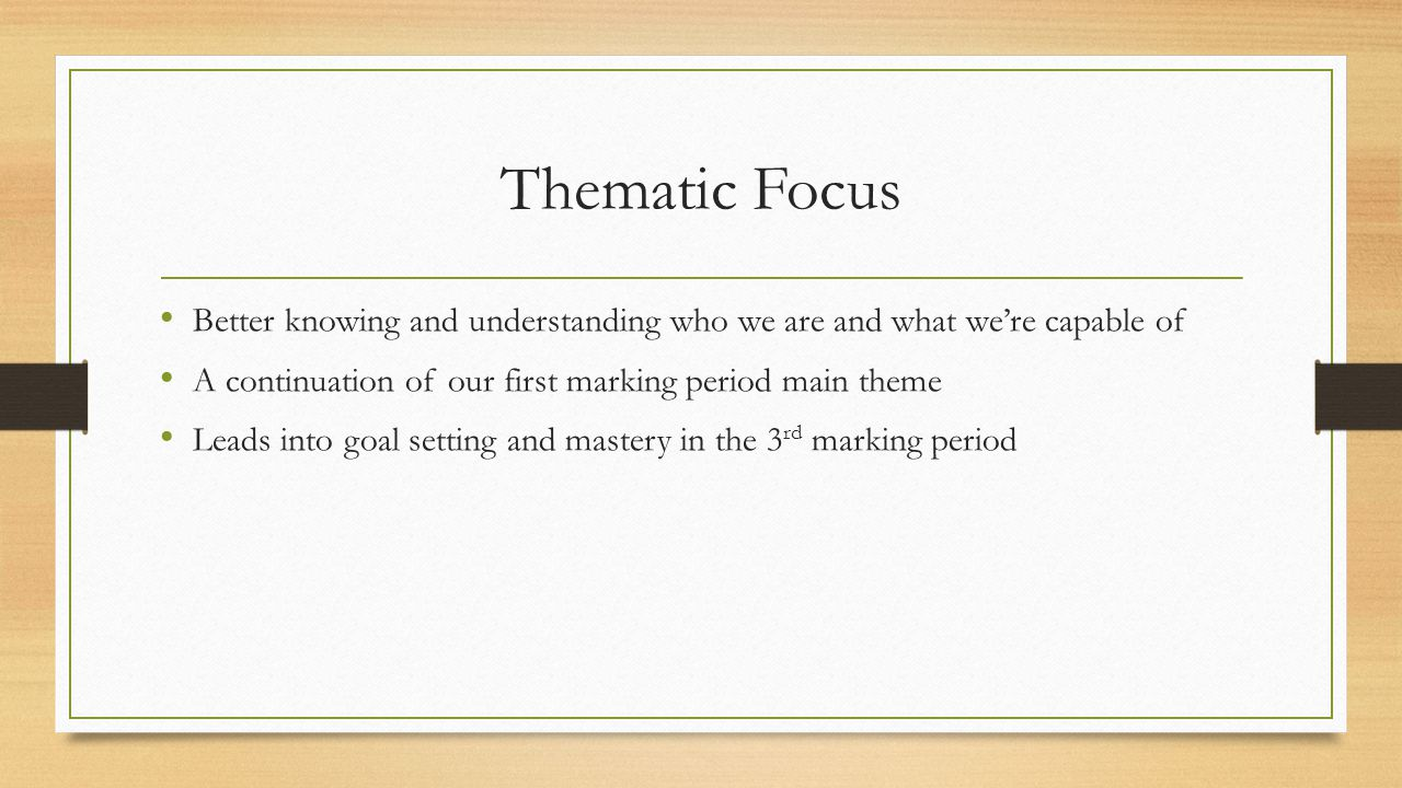 Thematic Focus Better knowing and understanding who we are and what we're capable of A continuation of our first marking period main theme Leads into