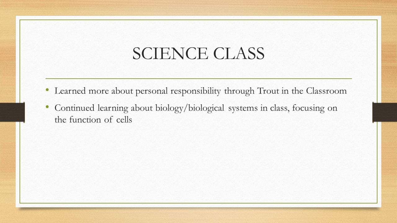 SCIENCE CLASS Learned more about personal responsibility through Trout in the Classroom Continued learning about biology/biological systems in class, focusing on the function of cells