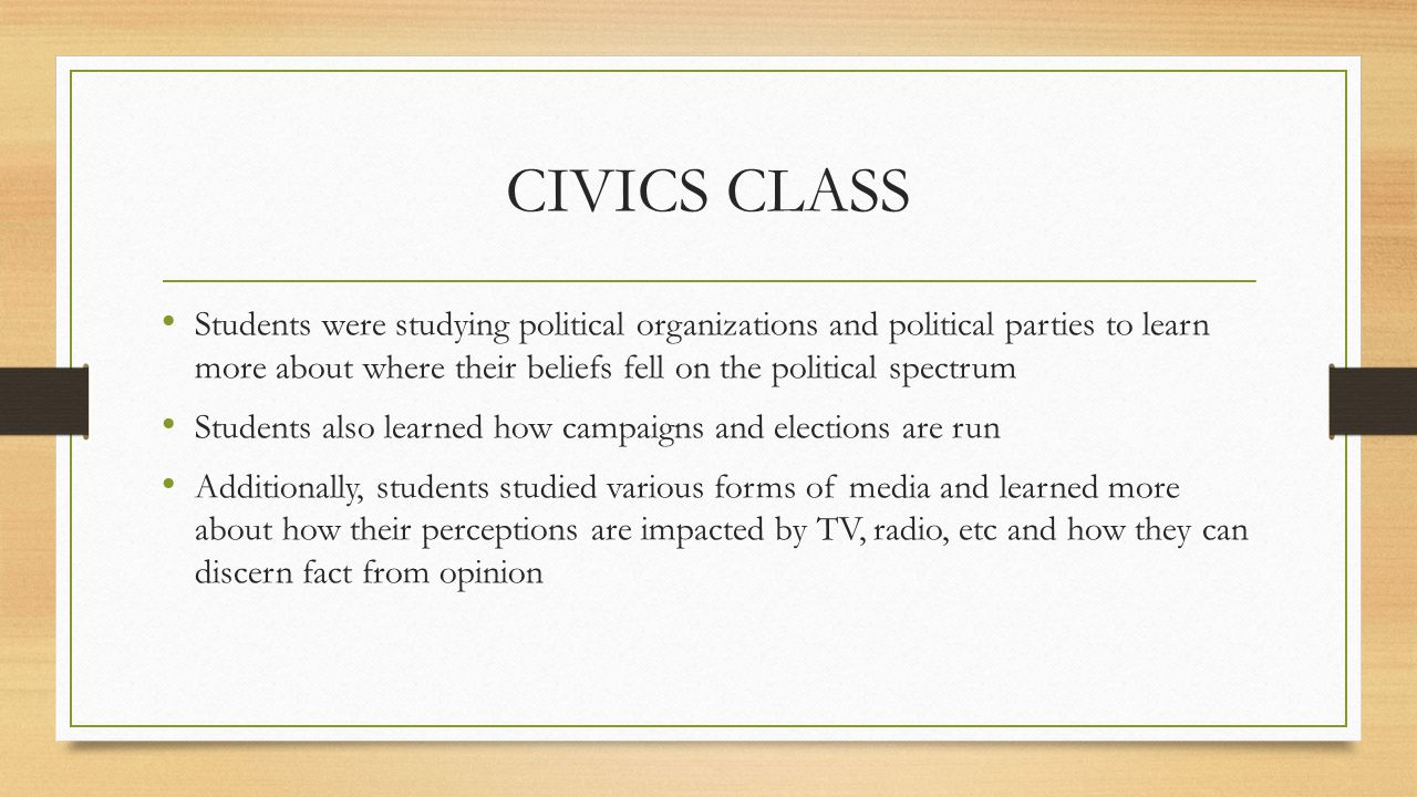 CIVICS CLASS Students were studying political organizations and political parties to learn more about where their beliefs fell on the political spectrum Students also learned how campaigns and elections are run Additionally, students studied various forms of media and learned more about how their perceptions are impacted by TV, radio, etc and how they can discern fact from opinion