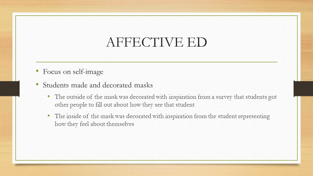 AFFECTIVE ED Focus on self-image Students made and decorated masks The outside of the mask was decorated with inspiration from a survey that students got other people to fill out about how they see that student The inside of the mask was decorated with inspiration from the student representing how they feel about themselves