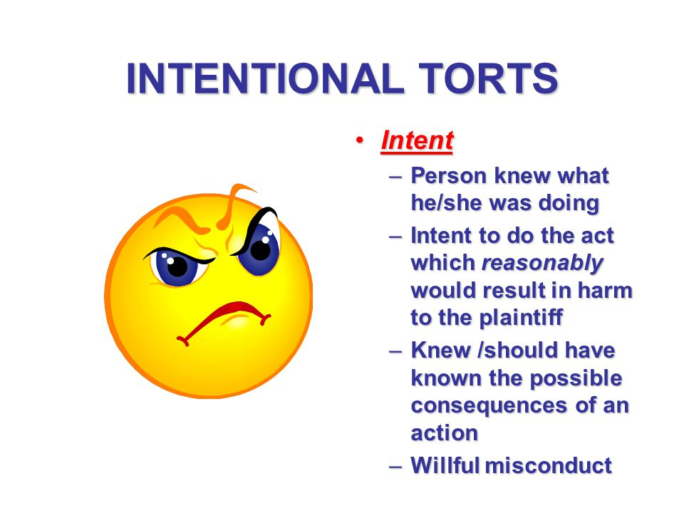 INTENTIONAL TORTS IntentIntent –Person knew what he/she was doing –Intent to do the act which reasonably would result in harm to the plaintiff –Knew /