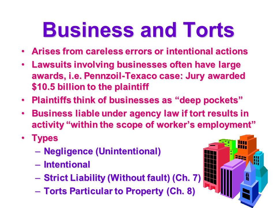 Business and Torts Arises from careless errors or intentional actionsArises from careless errors or intentional actions Lawsuits involving businesses